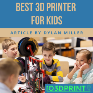 best 3d printer for children and teens by dylan miller io3dprint